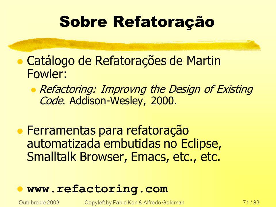 Outubro de 2003 Copyleft by Fabio Kon & Alfredo Goldman71 / 83 Sobre Refatoração l Catálogo de Refatorações de Martin Fowler: l Refactoring: Improvng