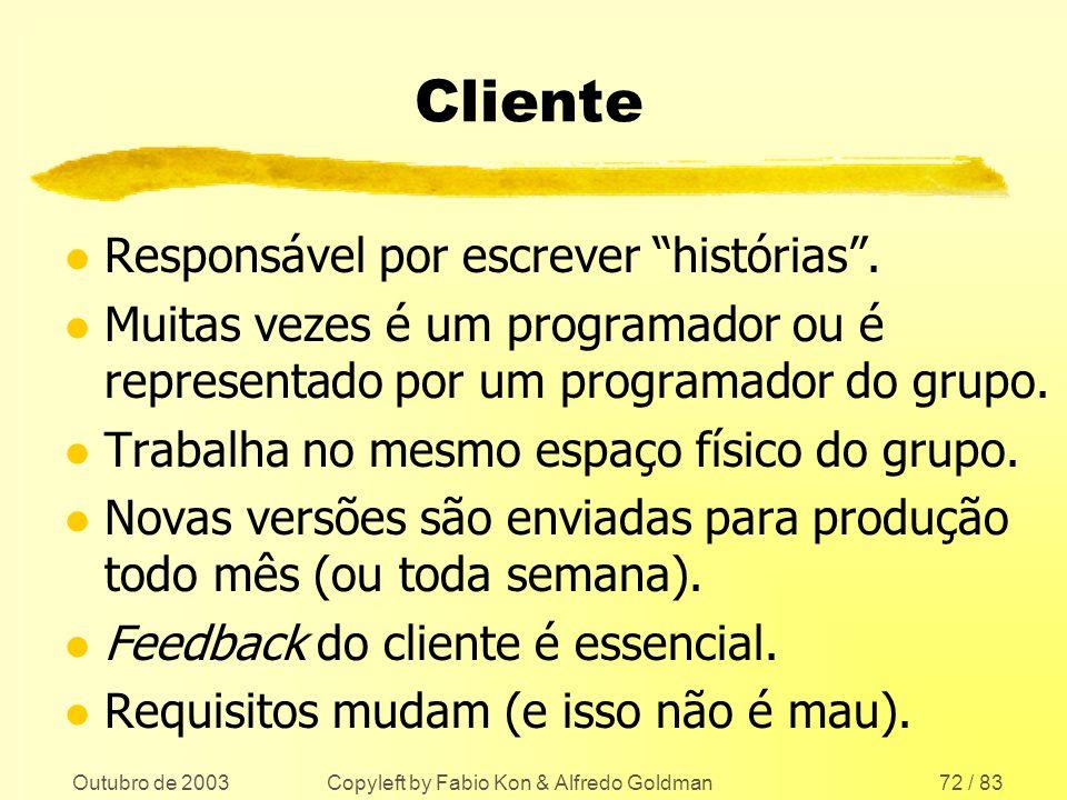 Outubro de 2003 Copyleft by Fabio Kon & Alfredo Goldman72 / 83 Cliente l Responsável por escrever histórias. l Muitas vezes é um programador ou é repr