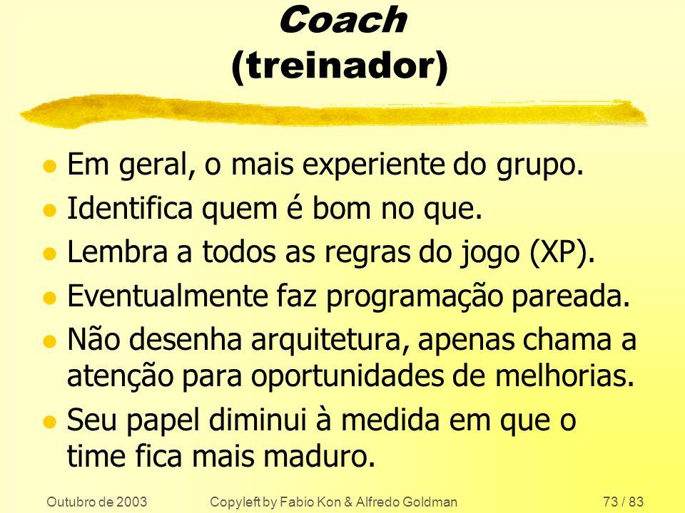 Outubro de 2003 Copyleft by Fabio Kon & Alfredo Goldman73 / 83 Coach (treinador) l Em geral, o mais experiente do grupo. l Identifica quem é bom no qu