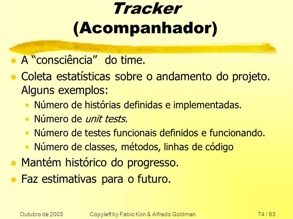 Outubro de 2003 Copyleft by Fabio Kon & Alfredo Goldman74 / 83 Tracker (Acompanhador) l A consciência do time. l Coleta estatísticas sobre o andamento