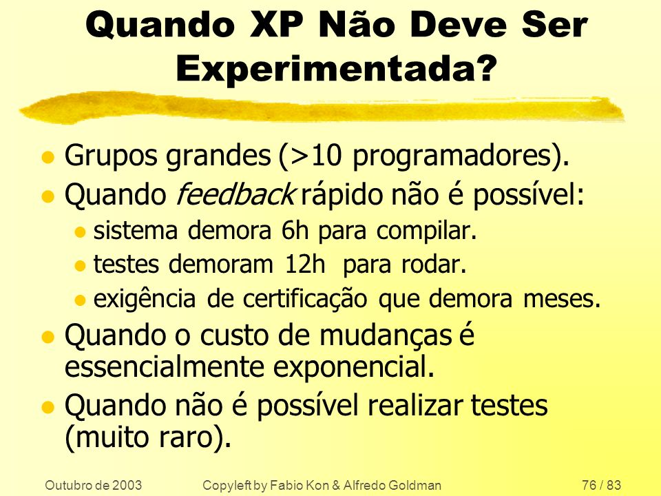 Outubro de 2003 Copyleft by Fabio Kon & Alfredo Goldman76 / 83 Quando XP Não Deve Ser Experimentada? l Grupos grandes (>10 programadores). l Quando fe