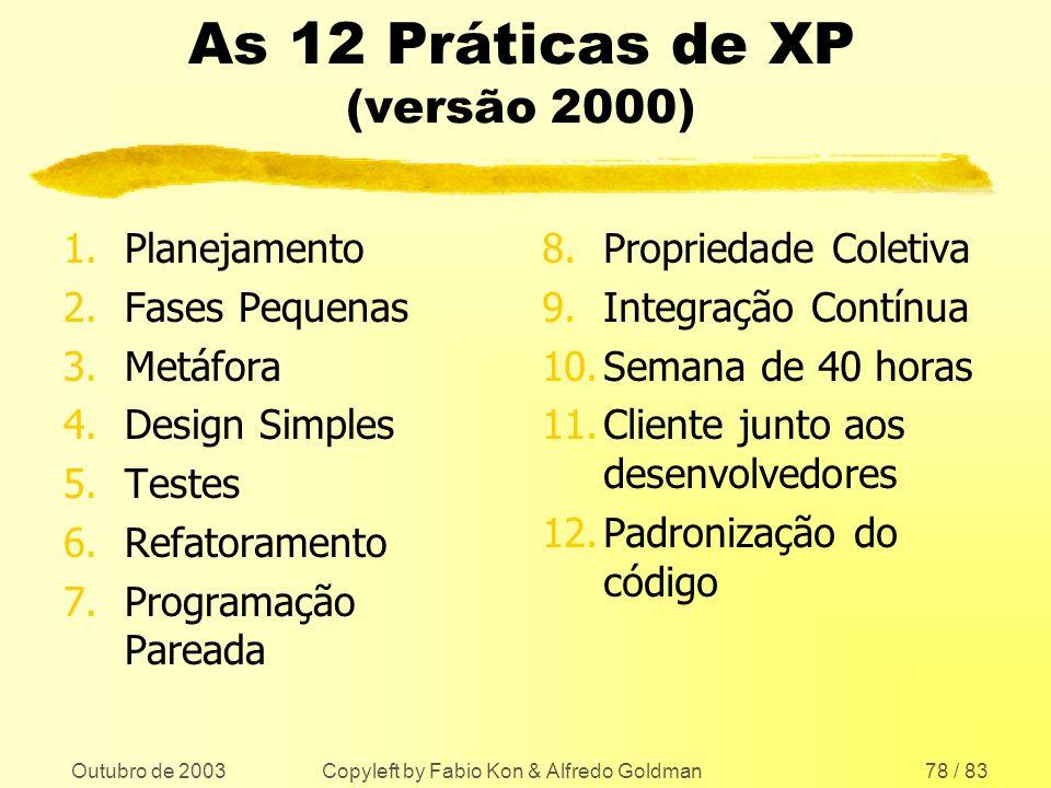 Outubro de 2003 Copyleft by Fabio Kon & Alfredo Goldman78 / 83 As 12 Práticas de XP (versão 2000) 1.Planejamento 2.Fases Pequenas 3.Metáfora 4.Design