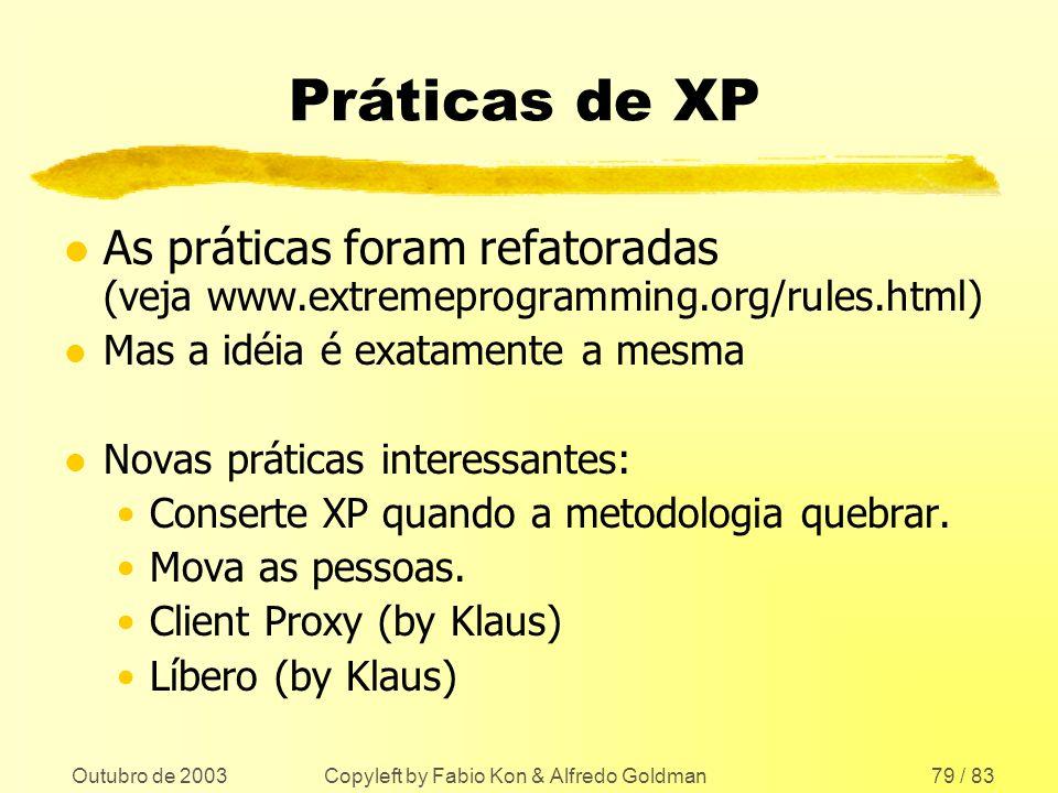 Outubro de 2003 Copyleft by Fabio Kon & Alfredo Goldman79 / 83 Práticas de XP l As práticas foram refatoradas (veja www.extremeprogramming.org/rules.h