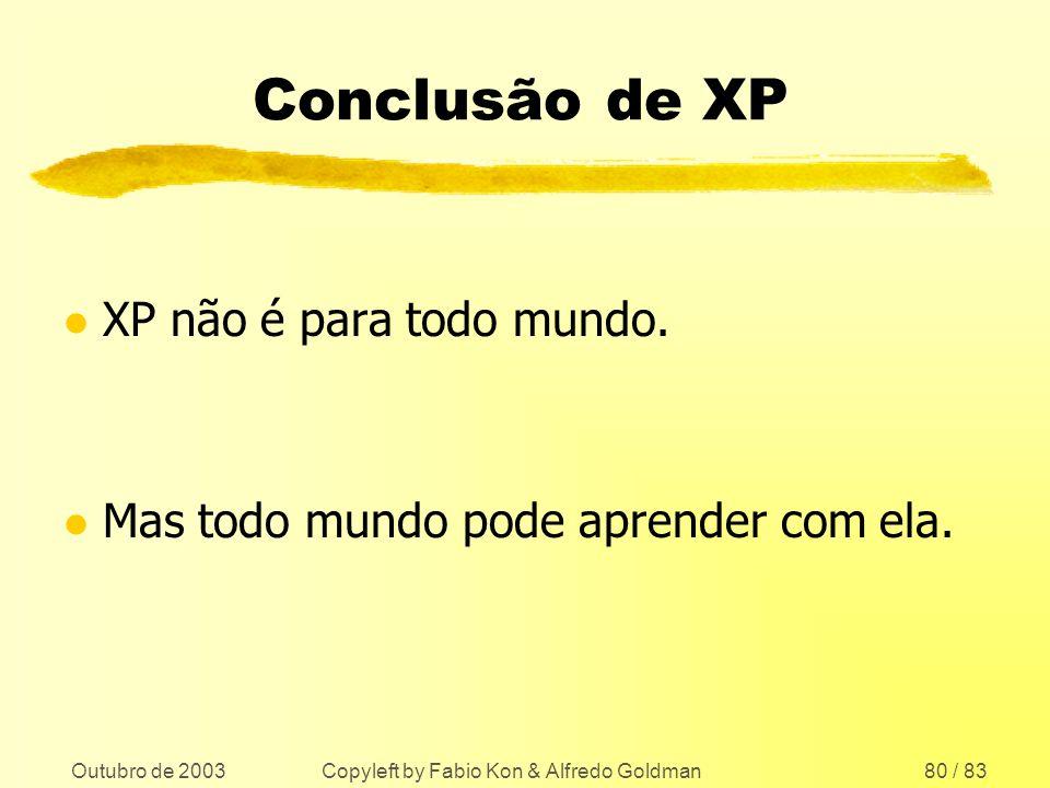 Outubro de 2003 Copyleft by Fabio Kon & Alfredo Goldman80 / 83 Conclusão de XP l XP não é para todo mundo. l Mas todo mundo pode aprender com ela.