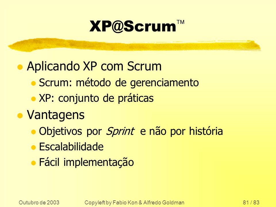 Outubro de 2003 Copyleft by Fabio Kon & Alfredo Goldman81 / 83 XP@Scrum l Aplicando XP com Scrum l Scrum: método de gerenciamento l XP: conjunto de pr