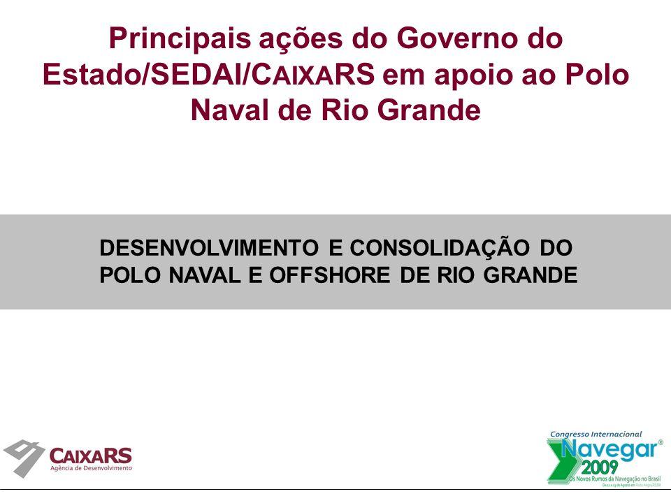Principais ações do Governo do Estado/SEDAI/C AIXA RS em apoio ao Polo Naval de Rio Grande DESENVOLVIMENTO E CONSOLIDAÇÃO DO POLO NAVAL E OFFSHORE DE RIO GRANDE