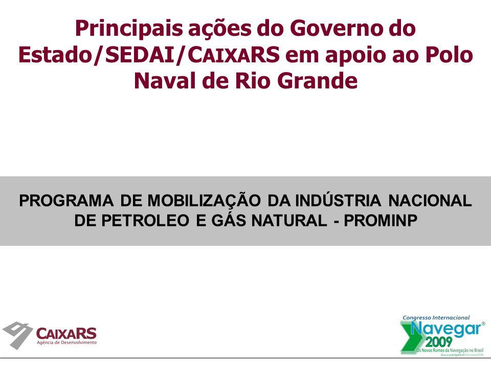 Principais ações do Governo do Estado/SEDAI/C AIXA RS em apoio ao Polo Naval de Rio Grande PROGRAMA DE MOBILIZAÇÃO DA INDÚSTRIA NACIONAL DE PETROLEO E GÁS NATURAL - PROMINP