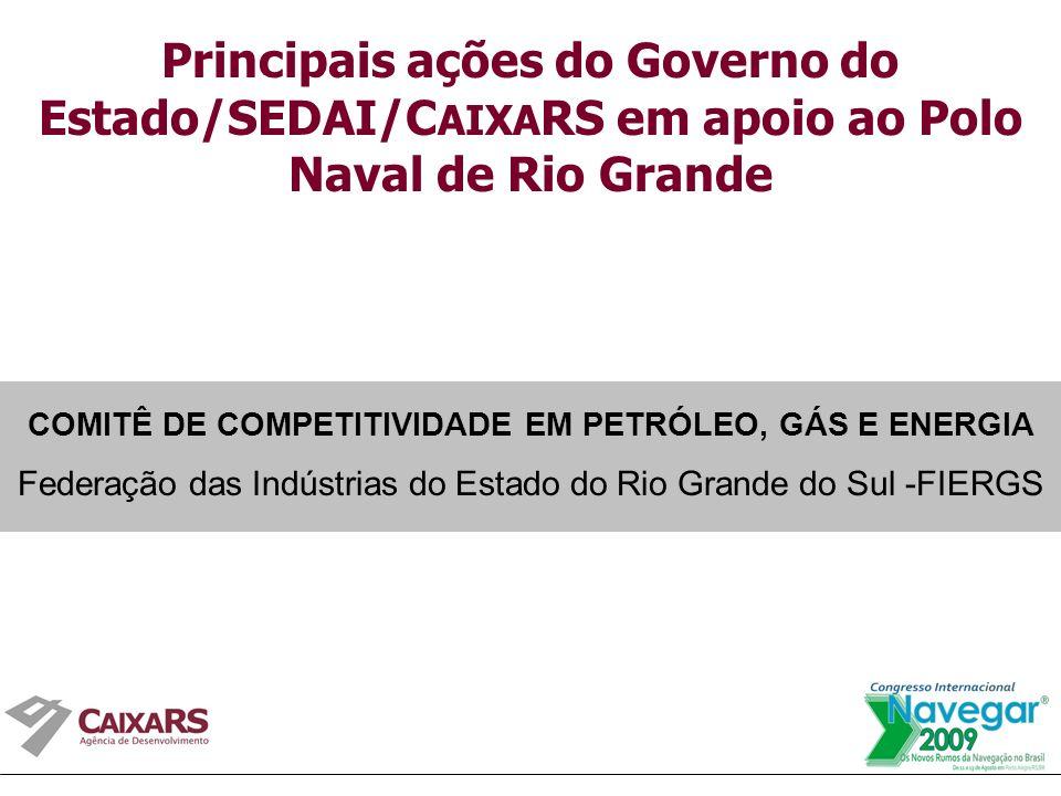 Principais ações do Governo do Estado/SEDAI/C AIXA RS em apoio ao Polo Naval de Rio Grande COMITÊ DE COMPETITIVIDADE EM PETRÓLEO, GÁS E ENERGIA Federação das Indústrias do Estado do Rio Grande do Sul -FIERGS