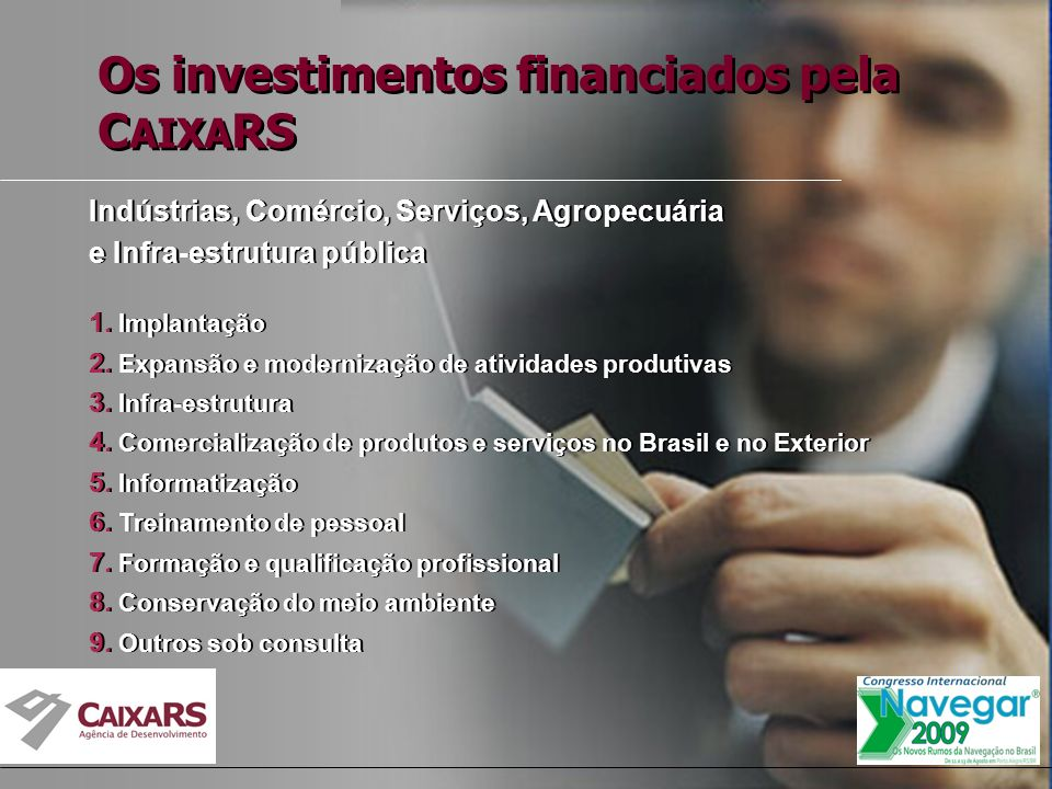Os investimentos financiados pela C AIXA RS Indústrias, Comércio, Serviços, Agropecuária e Infra-estrutura pública 1.