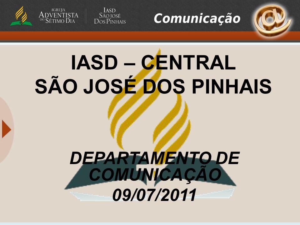 IASD – CENTRAL SÃO JOSÉ DOS PINHAIS DEPARTAMENTO DE COMUNICAÇÃO 09/07/2011
