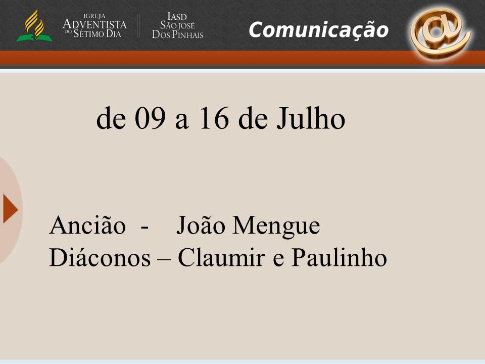 Ancião - João Mengue Diáconos – Claumir e Paulinho de 09 a 16 de Julho