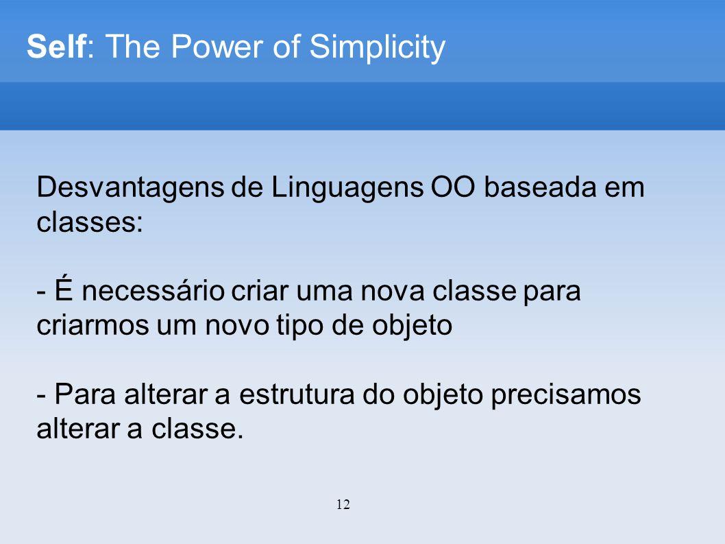 12 Self: The Power of Simplicity Desvantagens de Linguagens OO baseada em classes: - É necessário criar uma nova classe para criarmos um novo tipo de objeto - Para alterar a estrutura do objeto precisamos alterar a classe.