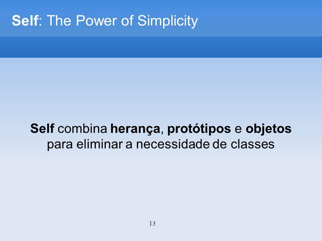 13 Self: The Power of Simplicity Self combina herança, protótipos e objetos para eliminar a necessidade de classes