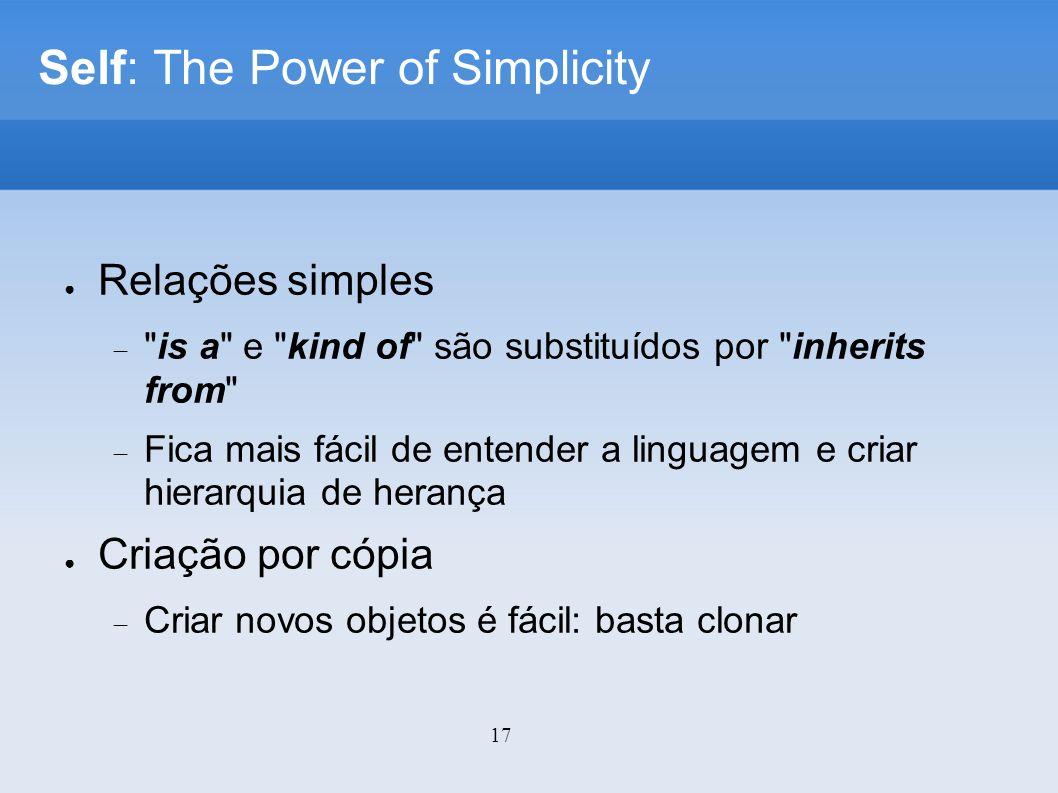 17 Self: The Power of Simplicity Relações simples is a e kind of são substituídos por inherits from Fica mais fácil de entender a linguagem e criar hierarquia de herança Criação por cópia Criar novos objetos é fácil: basta clonar