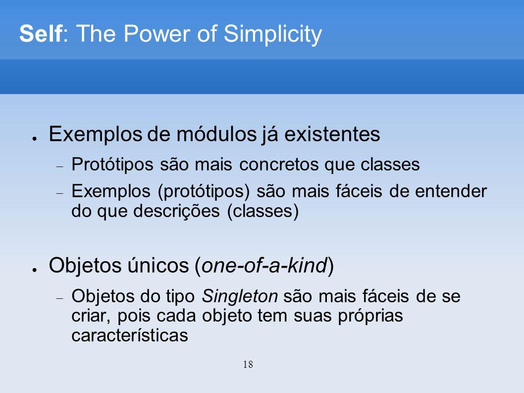 18 Self: The Power of Simplicity Exemplos de módulos já existentes Protótipos são mais concretos que classes Exemplos (protótipos) são mais fáceis de entender do que descrições (classes) Objetos únicos (one-of-a-kind) Objetos do tipo Singleton são mais fáceis de se criar, pois cada objeto tem suas próprias características