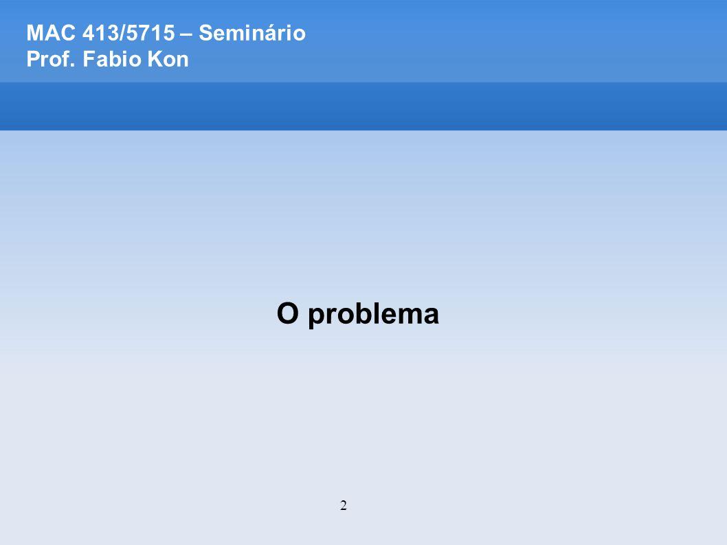 2 MAC 413/5715 – Seminário Prof. Fabio Kon O problema