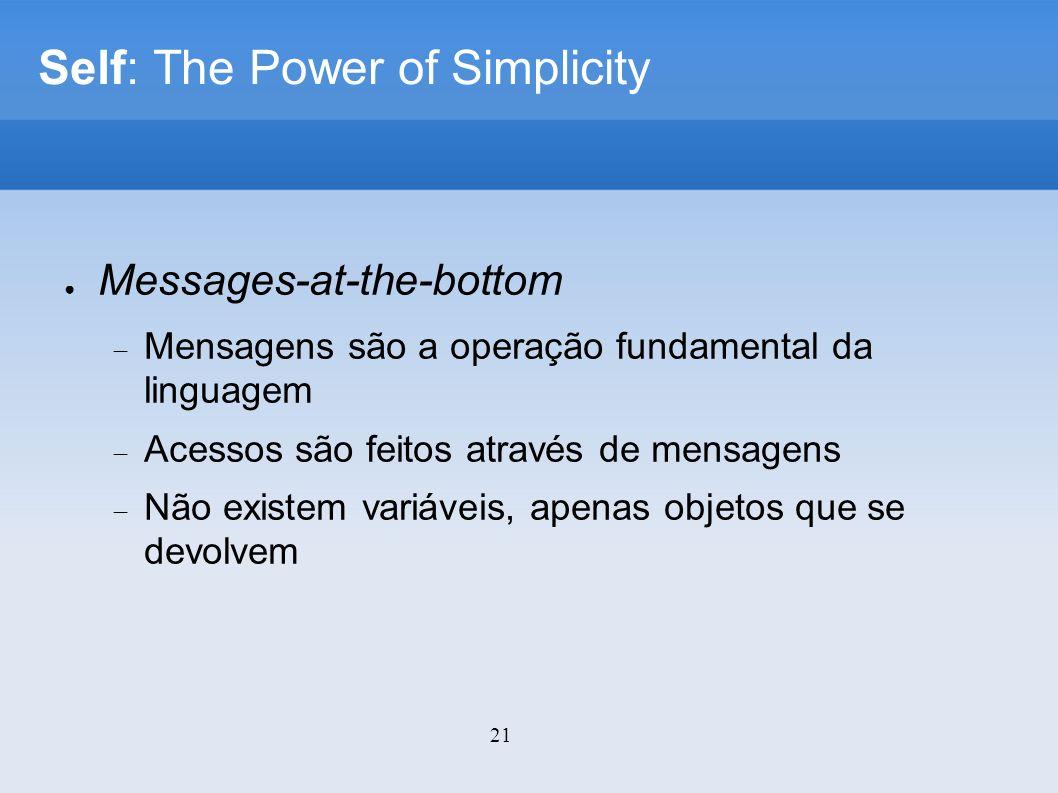 21 Self: The Power of Simplicity Messages-at-the-bottom Mensagens são a operação fundamental da linguagem Acessos são feitos através de mensagens Não existem variáveis, apenas objetos que se devolvem