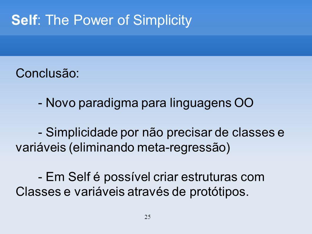 25 Self: The Power of Simplicity Conclusão: - Novo paradigma para linguagens OO - Simplicidade por não precisar de classes e variáveis (eliminando meta-regressão) - Em Self é possível criar estruturas com Classes e variáveis através de protótipos.