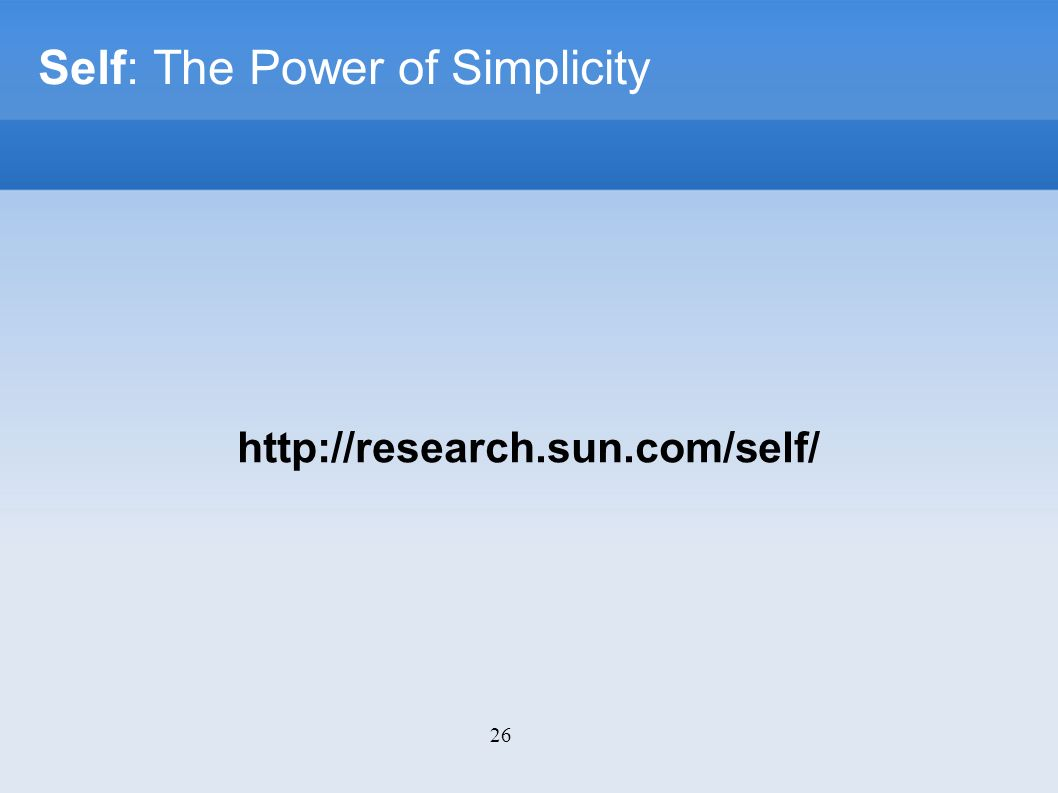 26 Self: The Power of Simplicity http://research.sun.com/self/