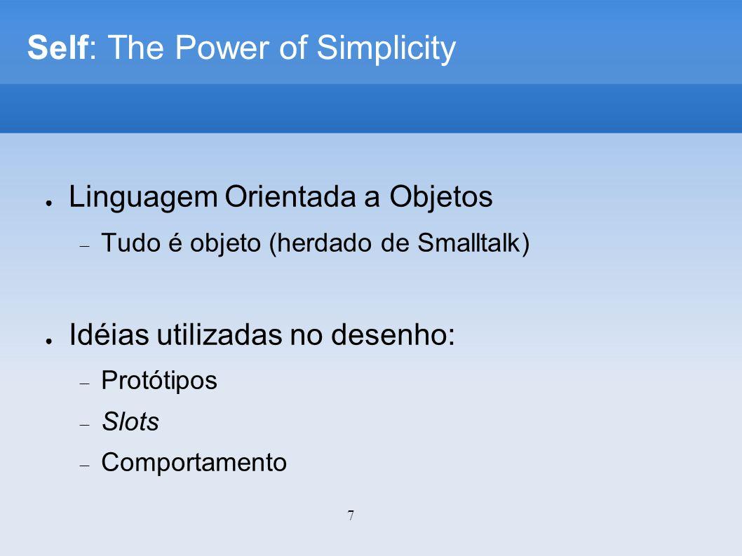 7 Self: The Power of Simplicity Linguagem Orientada a Objetos Tudo é objeto (herdado de Smalltalk) Idéias utilizadas no desenho: Protótipos Slots Comportamento