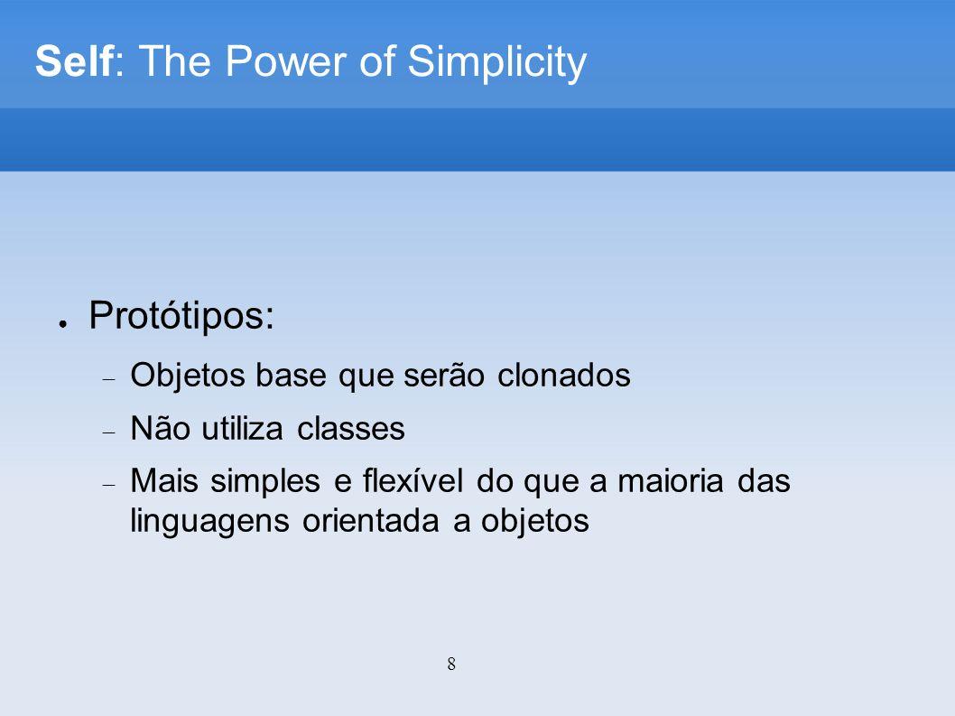 8 Self: The Power of Simplicity Protótipos: Objetos base que serão clonados Não utiliza classes Mais simples e flexível do que a maioria das linguagens orientada a objetos