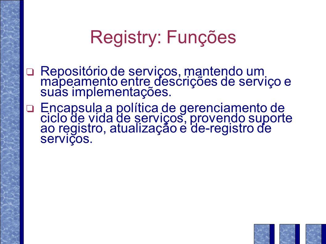 Registry: Funções Repositório de serviços, mantendo um mapeamento entre descrições de serviço e suas implementações. Encapsula a política de gerenciam