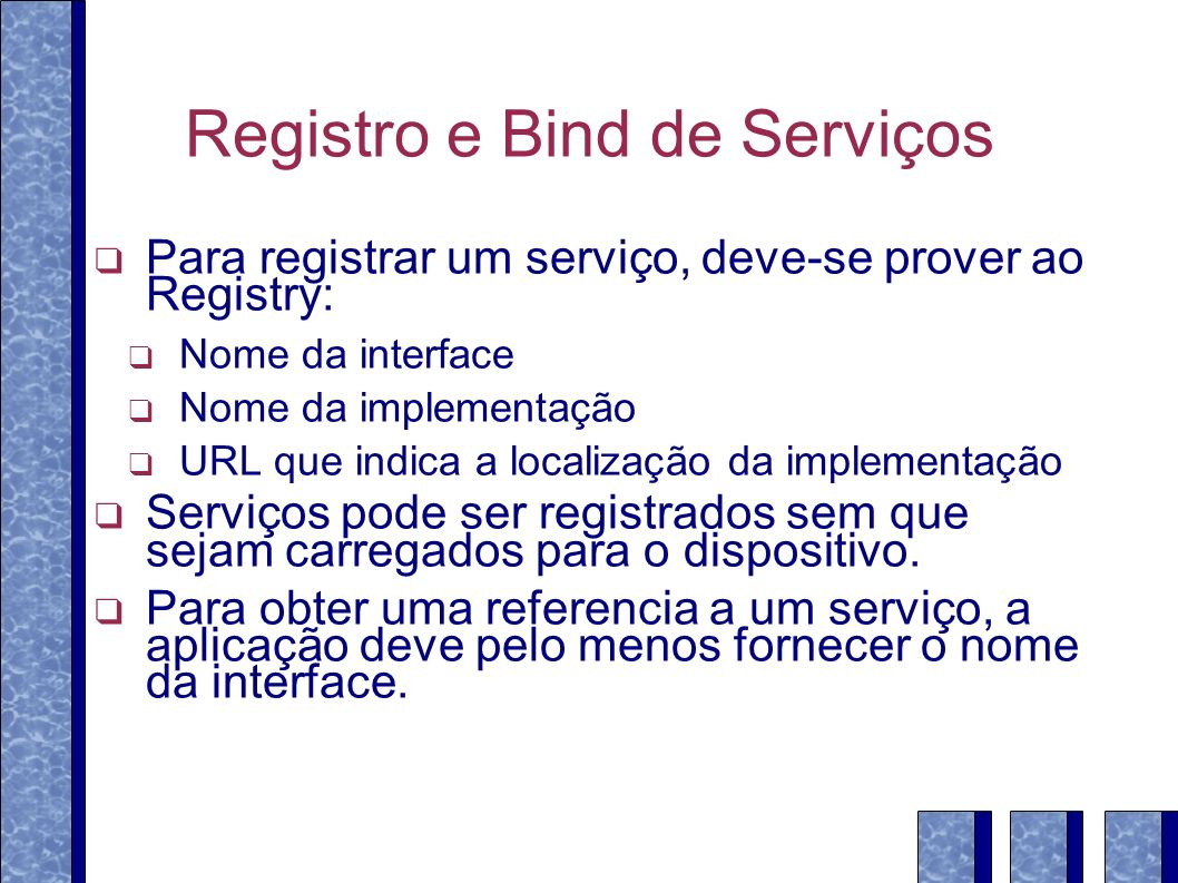 Registro e Bind de Serviços Para registrar um serviço, deve-se prover ao Registry: Nome da interface Nome da implementação URL que indica a localização da implementação Serviços pode ser registrados sem que sejam carregados para o dispositivo.