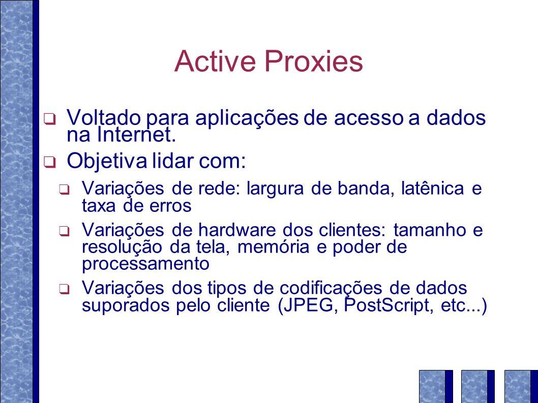 Active Proxies Voltado para aplicações de acesso a dados na Internet. Objetiva lidar com: Variações de rede: largura de banda, latênica e taxa de erro