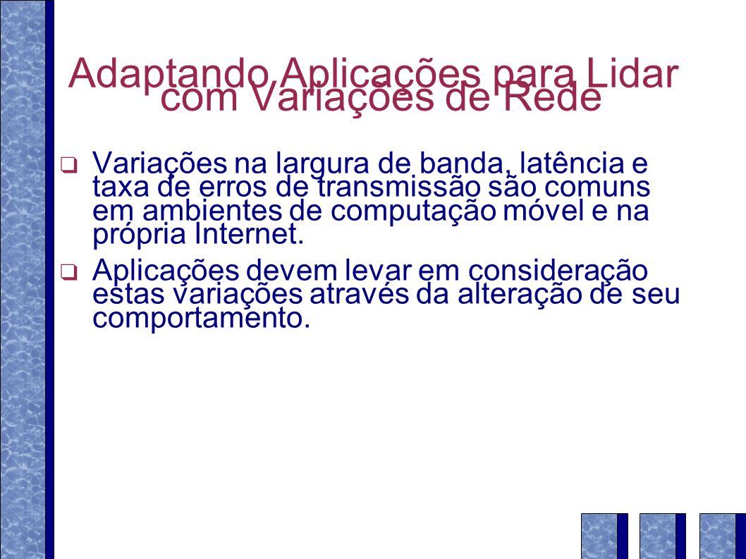 Adaptando Aplicações para Lidar com Variações de Rede Variações na largura de banda, latência e taxa de erros de transmissão são comuns em ambientes de computação móvel e na própria Internet.