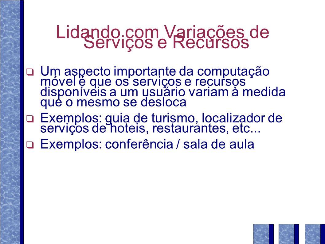 Lidando com Variações de Serviços e Recursos Um aspecto importante da computação móvel é que os serviços e recursos disponíveis a um usuário variam à