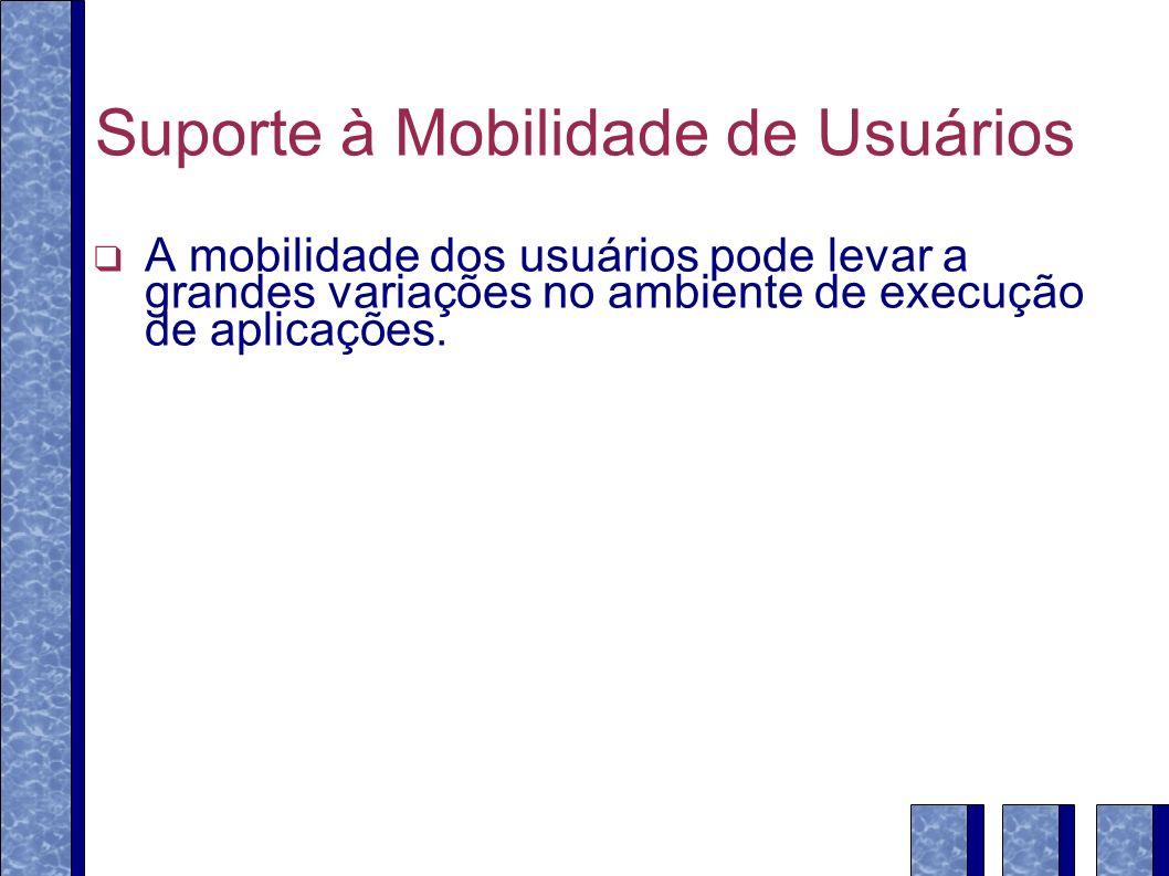 Suporte à Mobilidade de Usuários A mobilidade dos usuários pode levar a grandes variações no ambiente de execução de aplicações.
