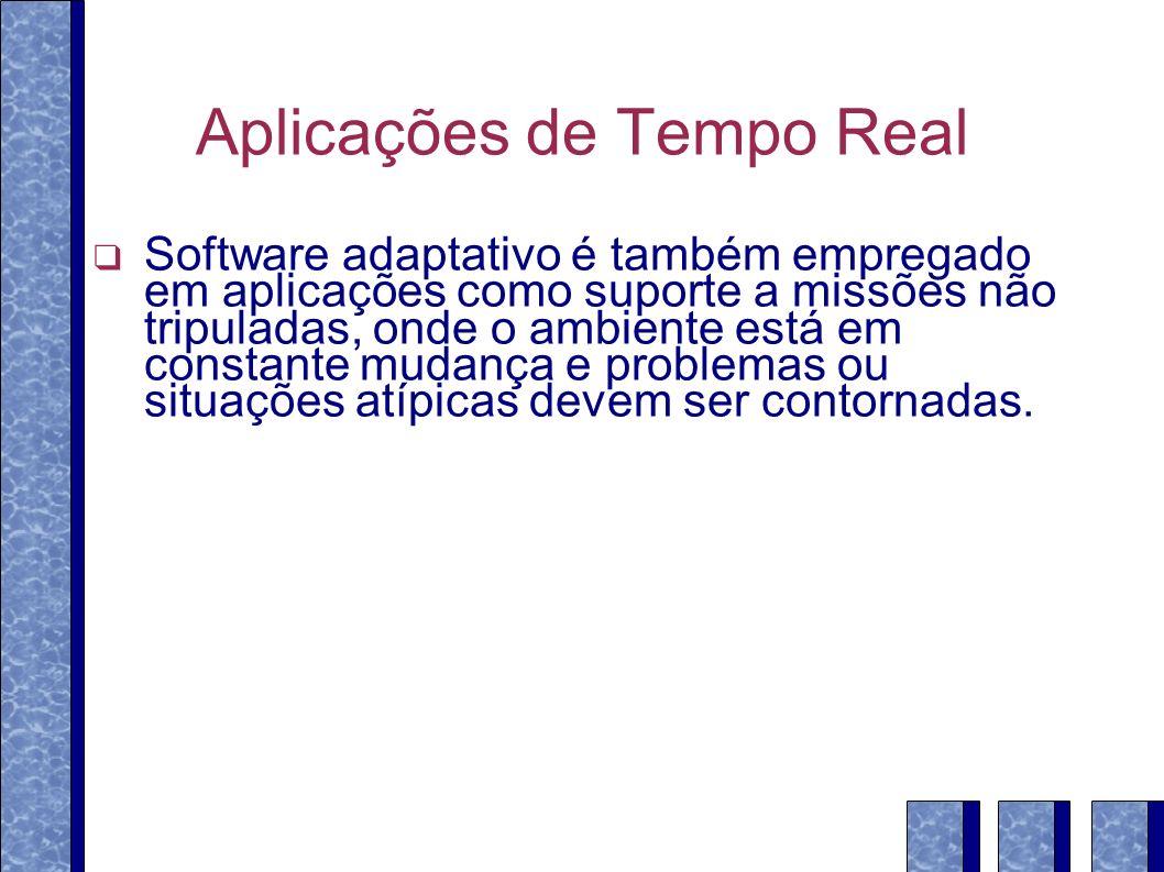Aplicações de Tempo Real Software adaptativo é também empregado em aplicações como suporte a missões não tripuladas, onde o ambiente está em constante mudança e problemas ou situações atípicas devem ser contornadas.