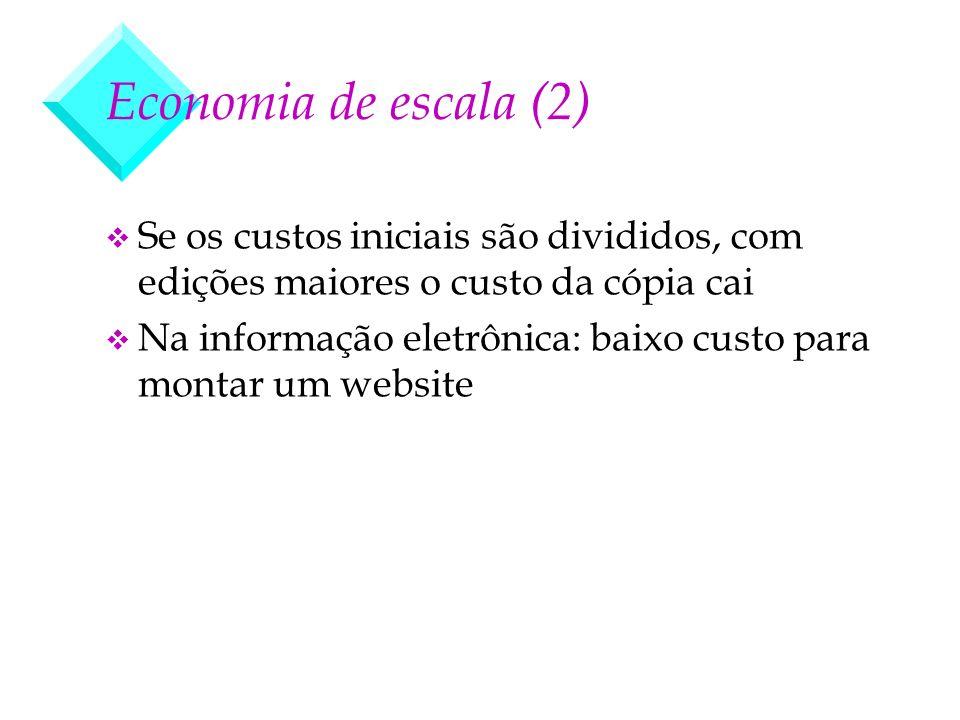 Economia de escala (2) v Se os custos iniciais são divididos, com edições maiores o custo da cópia cai v Na informação eletrônica: baixo custo para mo
