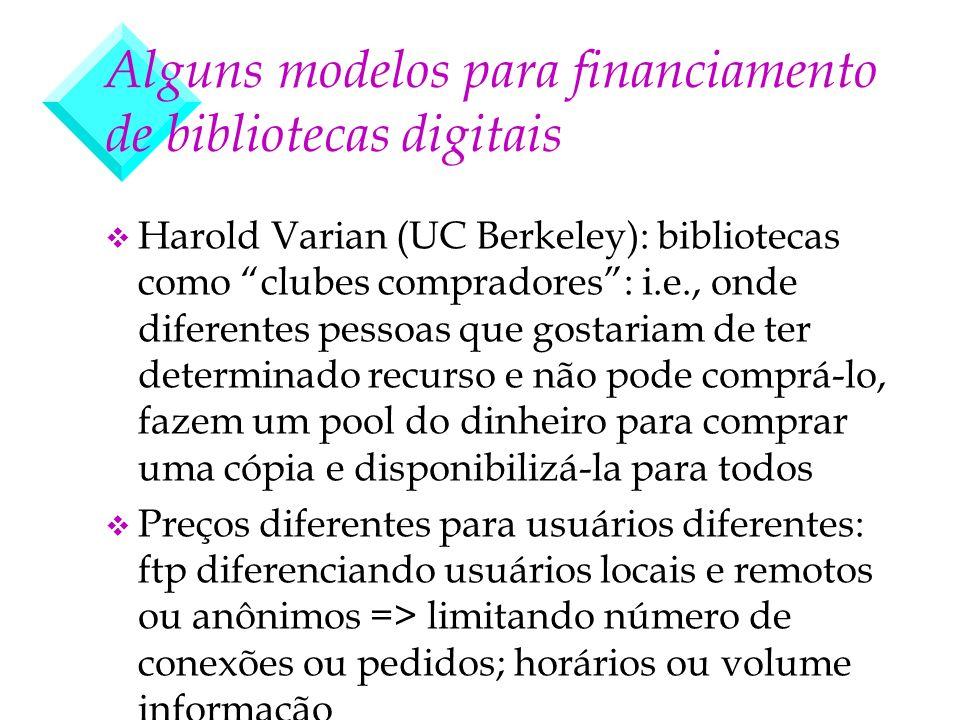 Alguns modelos para financiamento de bibliotecas digitais v Harold Varian (UC Berkeley): bibliotecas como clubes compradores: i.e., onde diferentes pe