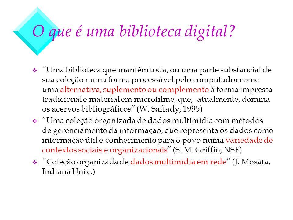 O que é uma biblioteca digital? v Uma biblioteca que mantêm toda, ou uma parte substancial de sua coleção numa forma processável pelo computador como