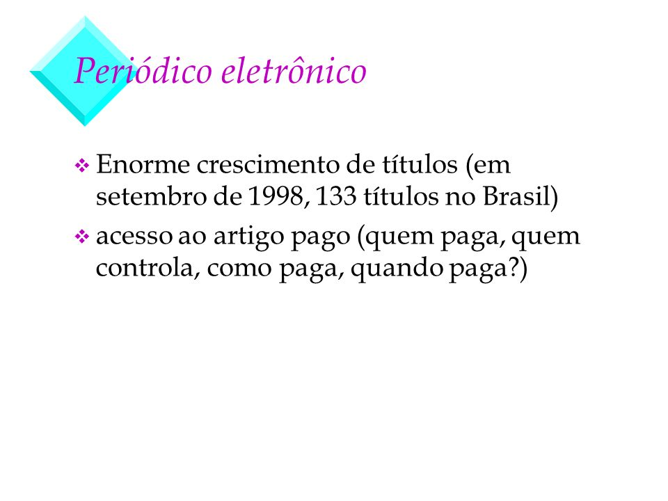 Periódico eletrônico v Enorme crescimento de títulos (em setembro de 1998, 133 títulos no Brasil) v acesso ao artigo pago (quem paga, quem controla, c