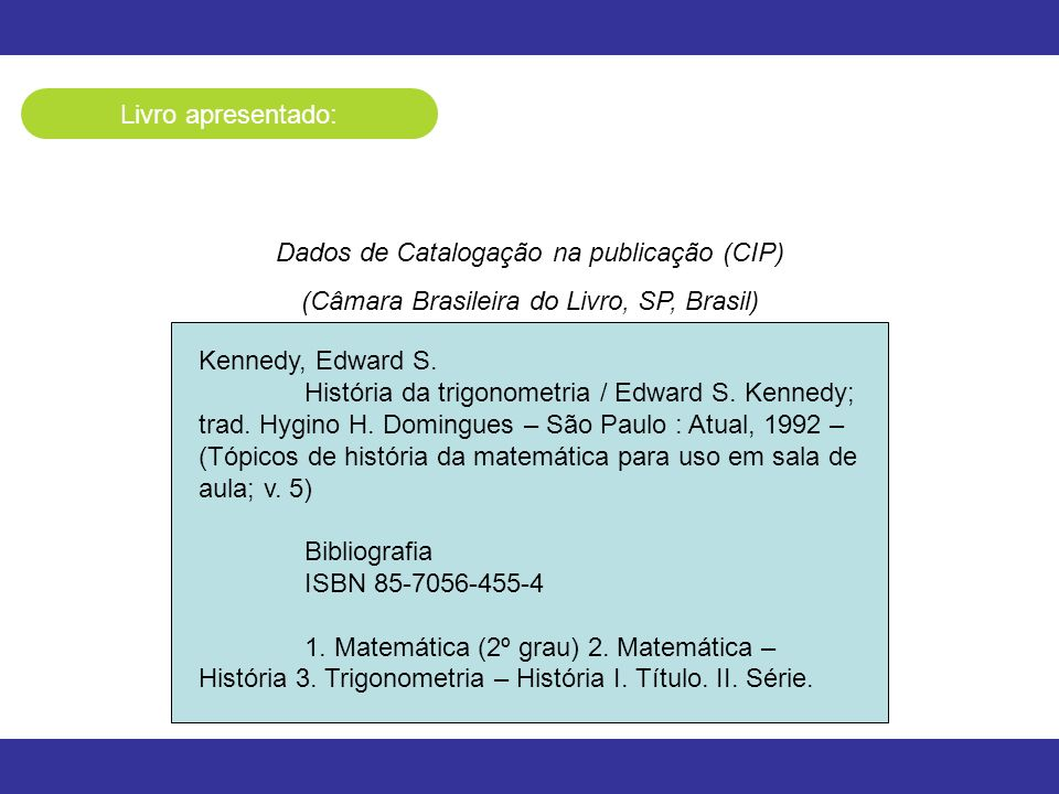 Livro apresentado: Dados de Catalogação na publicação (CIP) (Câmara Brasileira do Livro, SP, Brasil) Kennedy, Edward S. História da trigonometria / Ed