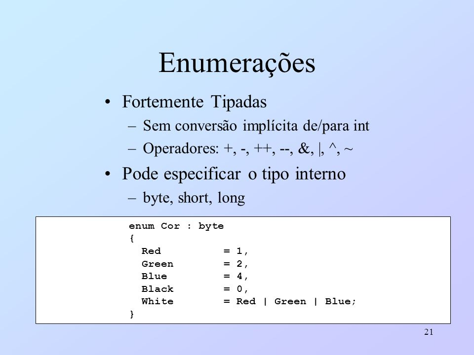 21 Enumerações Fortemente Tipadas –Sem conversão implícita de/para int –Operadores: +, -, ++, --, &, |, ^, ~ Pode especificar o tipo interno –byte, sh