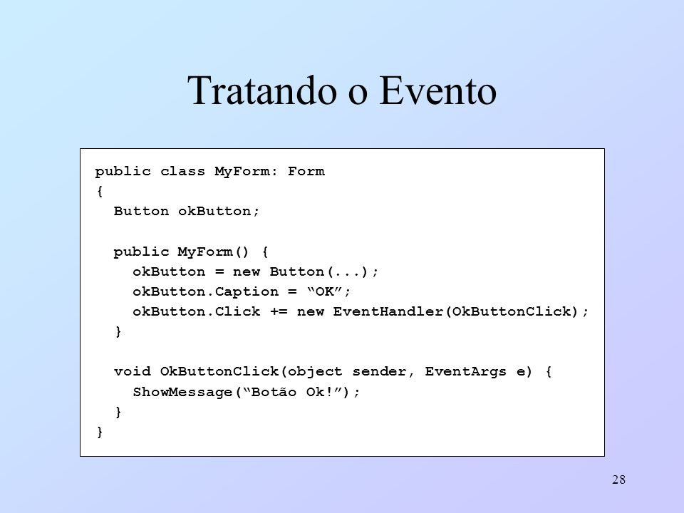 28 Tratando o Evento public class MyForm: Form { Button okButton; public MyForm() { okButton = new Button(...); okButton.Caption = OK; okButton.Click
