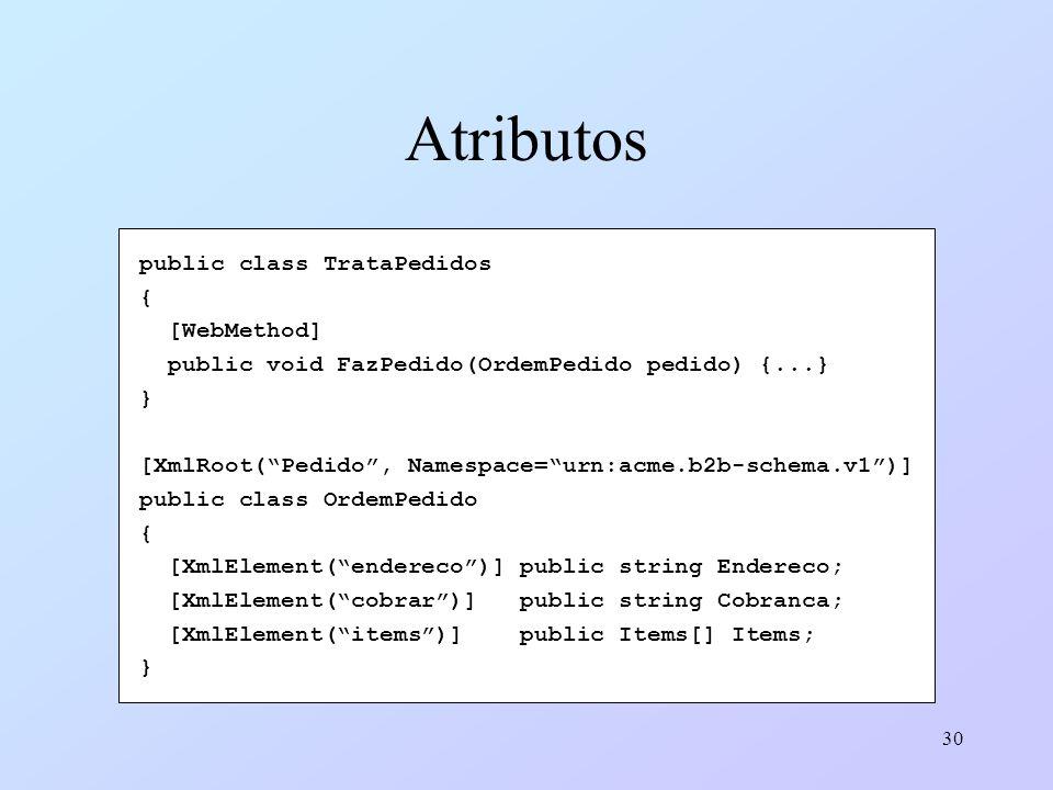30 Atributos public class TrataPedidos { [WebMethod] public void FazPedido(OrdemPedido pedido) {...} } [XmlRoot(Pedido, Namespace=urn:acme.b2b-schema.