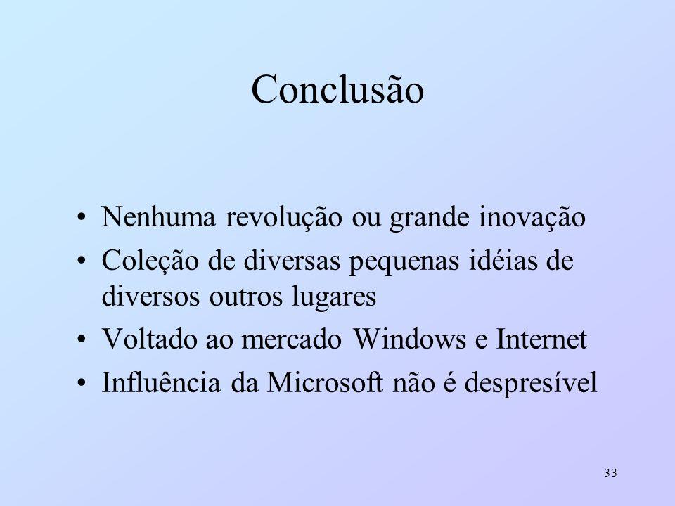 33 Conclusão Nenhuma revolução ou grande inovação Coleção de diversas pequenas idéias de diversos outros lugares Voltado ao mercado Windows e Internet