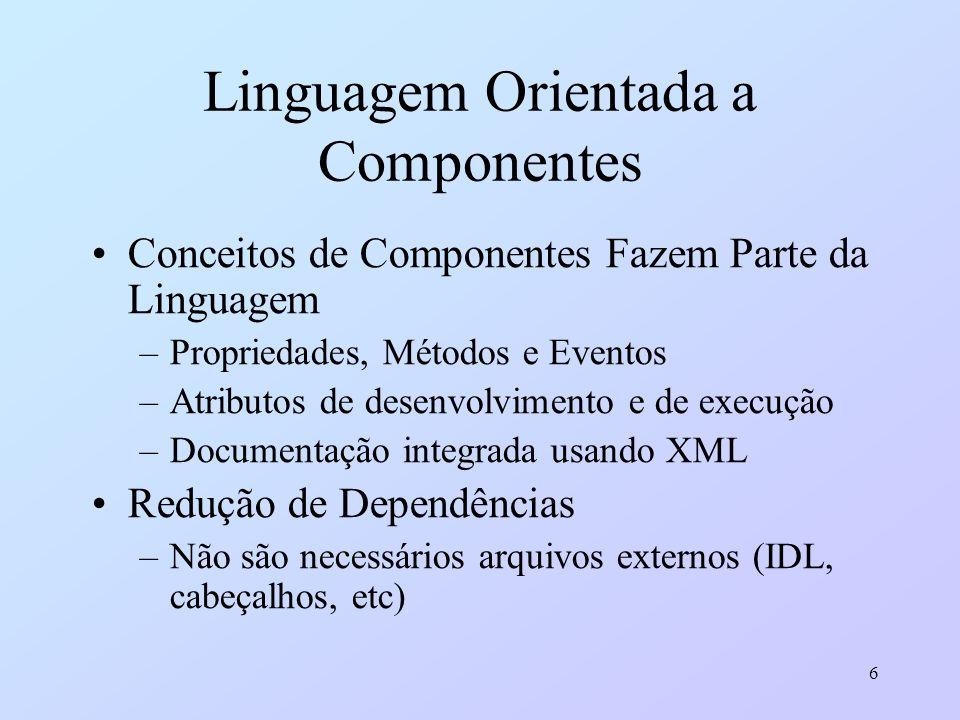 6 Linguagem Orientada a Componentes Conceitos de Componentes Fazem Parte da Linguagem –Propriedades, Métodos e Eventos –Atributos de desenvolvimento e