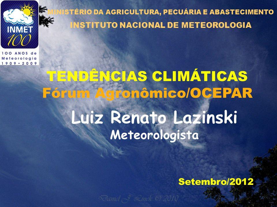 TENDÊNCIAS CLIMÁTICAS Fórum Agronômico/OCEPAR Setembro/2012 Luiz Renato Lazinski Meteorologista MINISTÉRIO DA AGRICULTURA, PECUÁRIA E ABASTECIMENTO INSTITUTO NACIONAL DE METEOROLOGIA