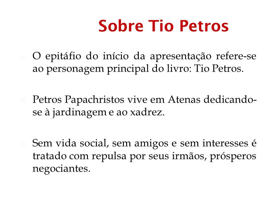 Sobre Tio Petros O epitáfio do início da apresentação refere-se ao personagem principal do livro: Tio Petros.