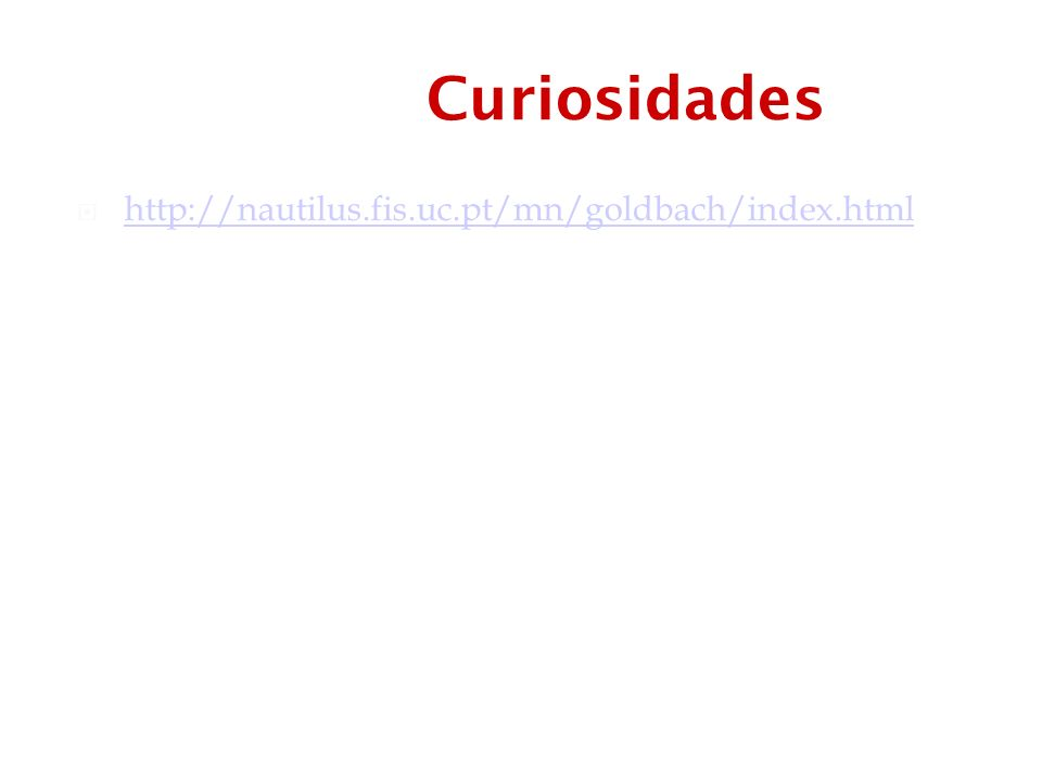 Curiosidades http://nautilus.fis.uc.pt/mn/goldbach/index.html