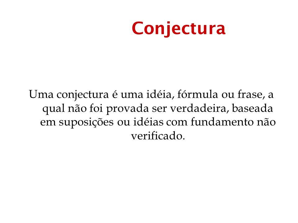 Conjectura Uma conjectura é uma idéia, fórmula ou frase, a qual não foi provada ser verdadeira, baseada em suposições ou idéias com fundamento não verificado.