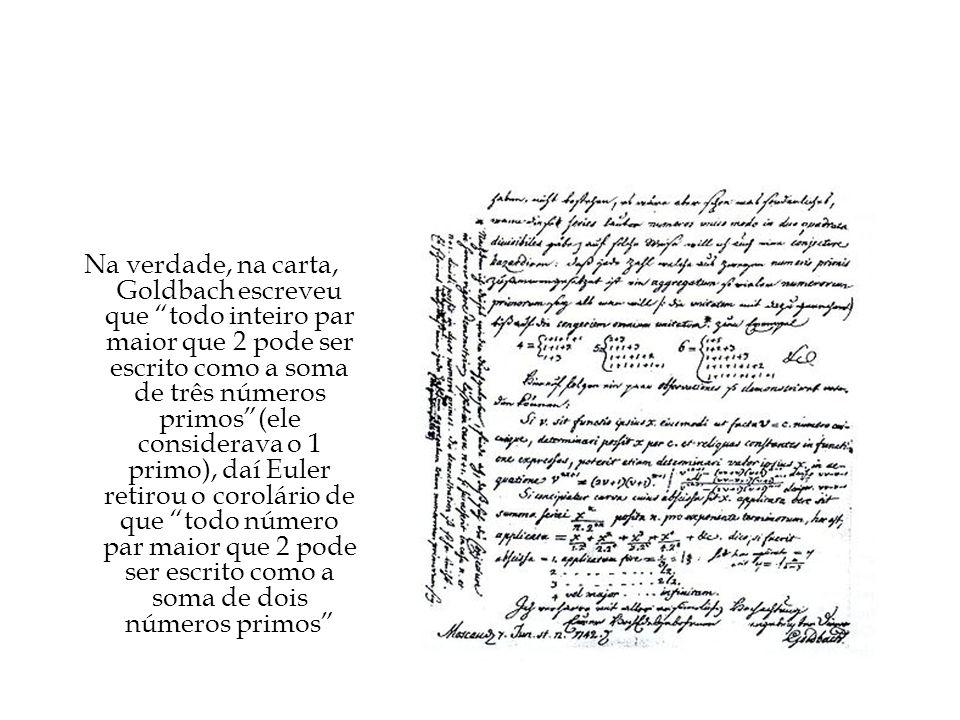 A carta Na verdade, na carta, Goldbach escreveu que todo inteiro par maior que 2 pode ser escrito como a soma de três números primos(ele considerava o 1 primo), daí Euler retirou o corolário de que todo número par maior que 2 pode ser escrito como a soma de dois números primos