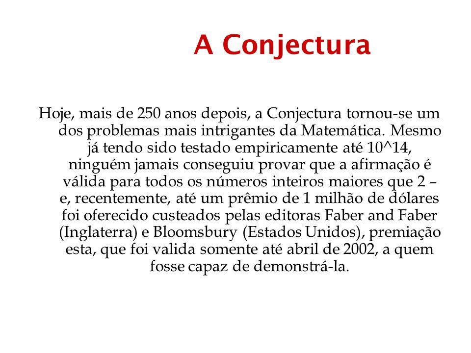 A Conjectura Hoje, mais de 250 anos depois, a Conjectura tornou-se um dos problemas mais intrigantes da Matemática.