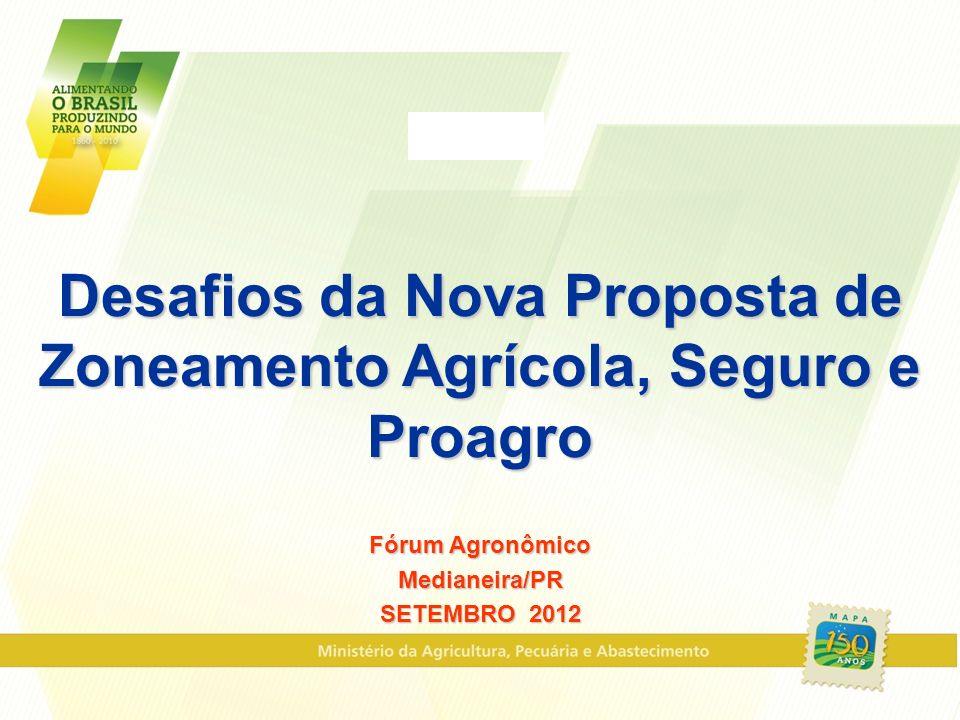Desafios da Nova Proposta de Zoneamento Agrícola, Seguro e Proagro Fórum Agronômico Medianeira/PR SETEMBRO 2012