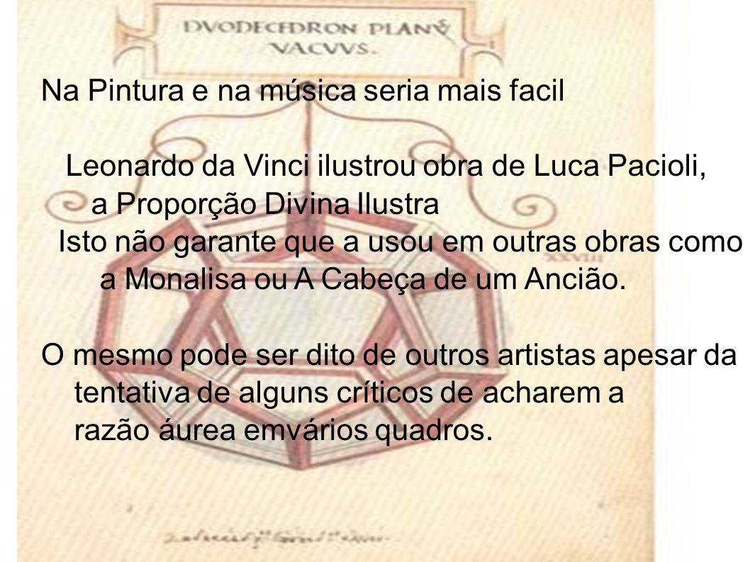 Na Pintura e na música seria mais facil Leonardo da Vinci ilustrou obra de Luca Pacioli, a Proporção Divina Ilustra Isto não garante que a usou em outras obras como a Monalisa ou A Cabeça de um Ancião.